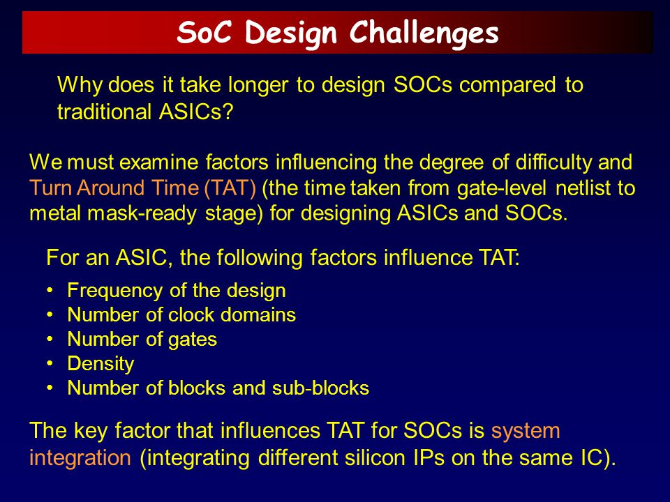 SoC Design Challenges Why does it take longer to design SOCs compared to traditional ASICs? We must examine factors influencing the degree of difficul
