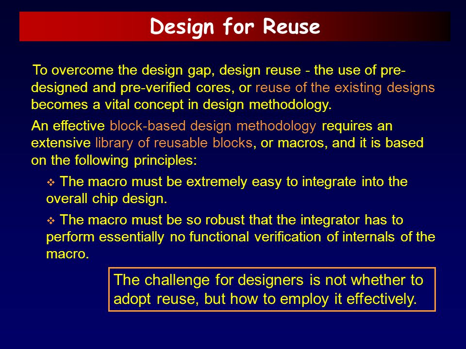 Design for Reuse To overcome the design gap, design reuse - the use of pre- designed and pre-verified cores, or reuse of the existing designs becomes