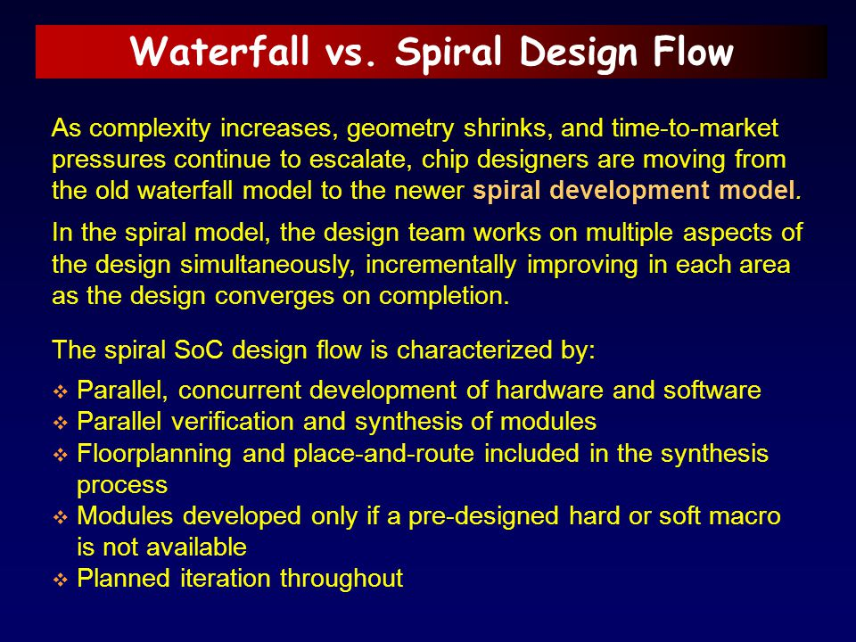Waterfall vs. Spiral Design Flow As complexity increases, geometry shrinks, and time-to-market pressures continue to escalate, chip designers are movi