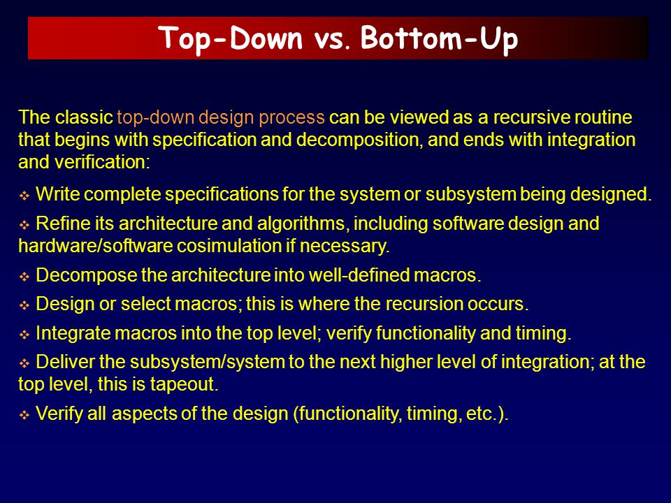 Top-Down vs. Bottom-Up The classic top-down design process can be viewed as a recursive routine that begins with specification and decomposition, and