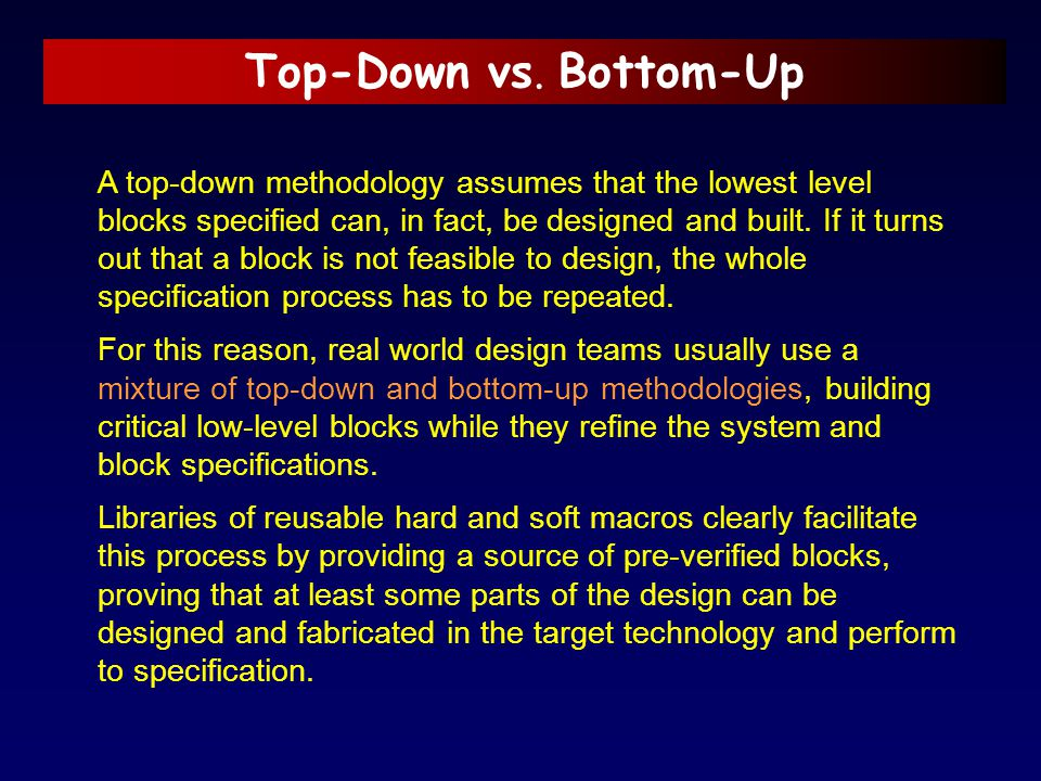 Top-Down vs. Bottom-Up A top-down methodology assumes that the lowest level blocks specified can, in fact, be designed and built. If it turns out that