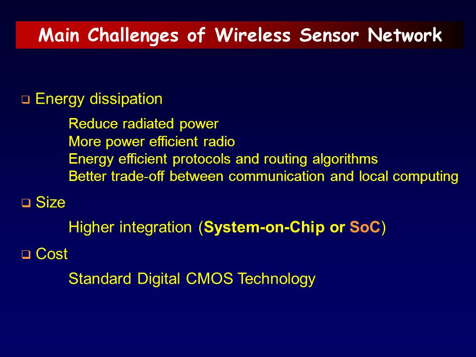 Main Challenges of Wireless Sensor Network  Energy dissipation Reduce radiated power More power efficient radio Energy efficient protocols and routin