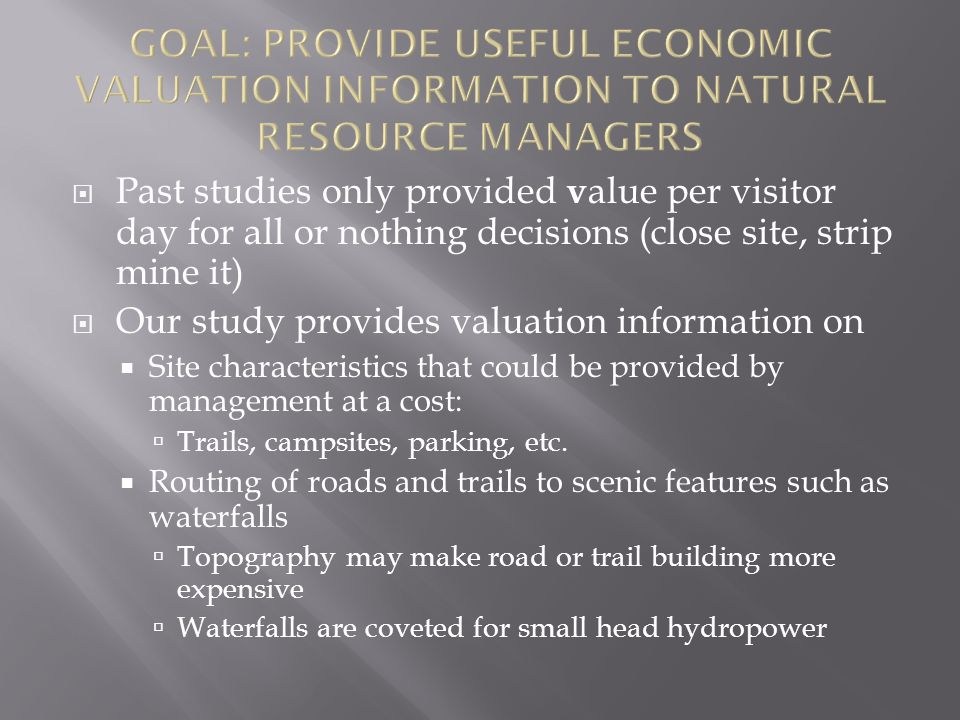  Past studies only provided v alue per visitor day for all or nothing decisions (close site, strip mine it)  Our study provides valuation information on  Site characteristics that could be provided by management at a cost:  Trails, campsites, parking, etc.