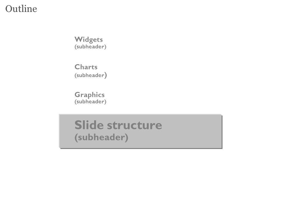 Outline Widgets (subheader) Charts (subheader ) Graphics (subheader) Slide structure (subheader)