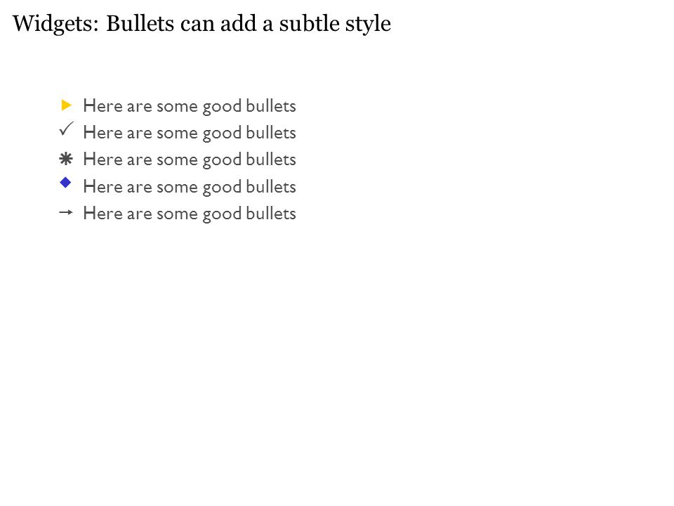 Widgets: Bullets can add a subtle style  Here are some good bullets  Here are some good bullets  Here are some good bullets  Here are some good bullets  Here are some good bullets