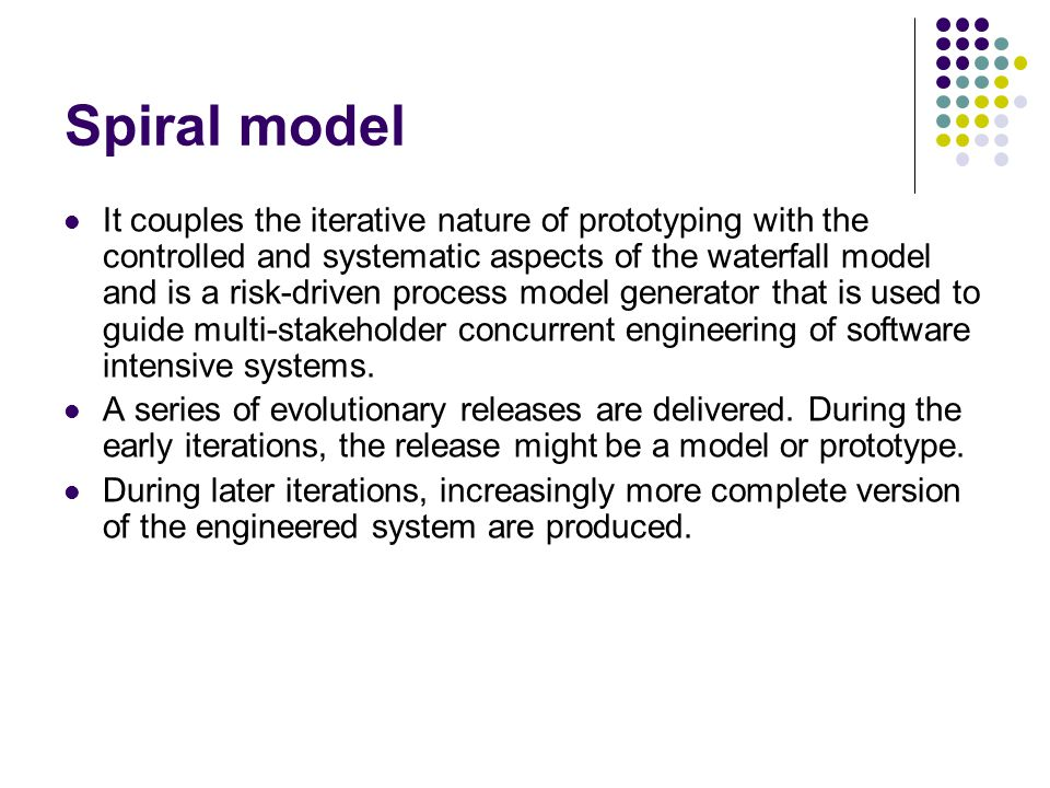 Spiral model It couples the iterative nature of prototyping with the controlled and systematic aspects of the waterfall model and is a risk-driven pro
