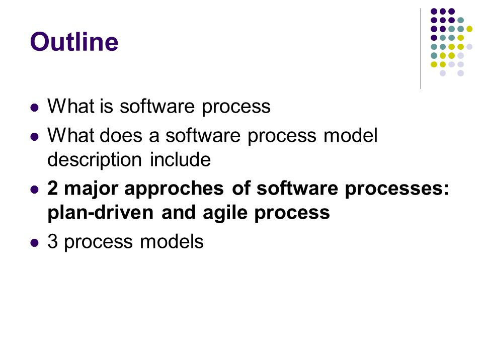Outline What is software process What does a software process model description include 2 major approches of software processes: plan-driven and agile