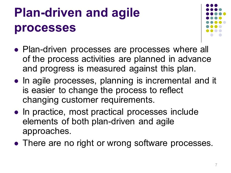 Plan-driven and agile processes Plan-driven processes are processes where all of the process activities are planned in advance and progress is measure