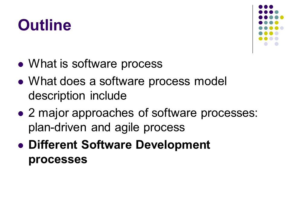 Outline What is software process What does a software process model description include 2 major approaches of software processes: plan-driven and agil