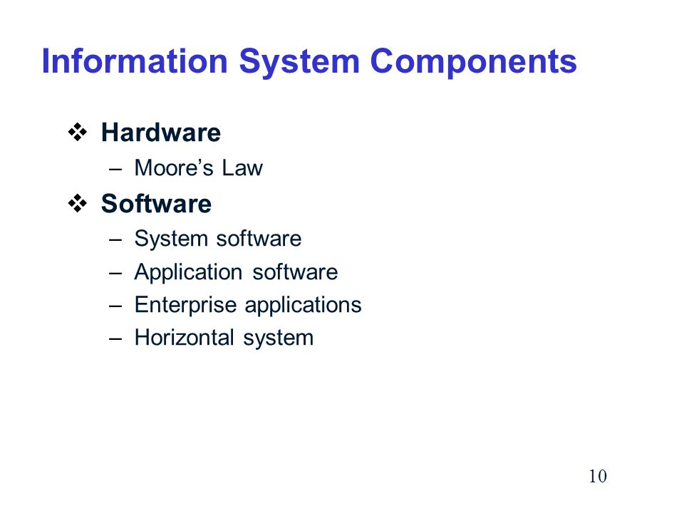 10  Hardware –Moore's Law  Software –System software –Application software –Enterprise applications –Horizontal system Information System Components