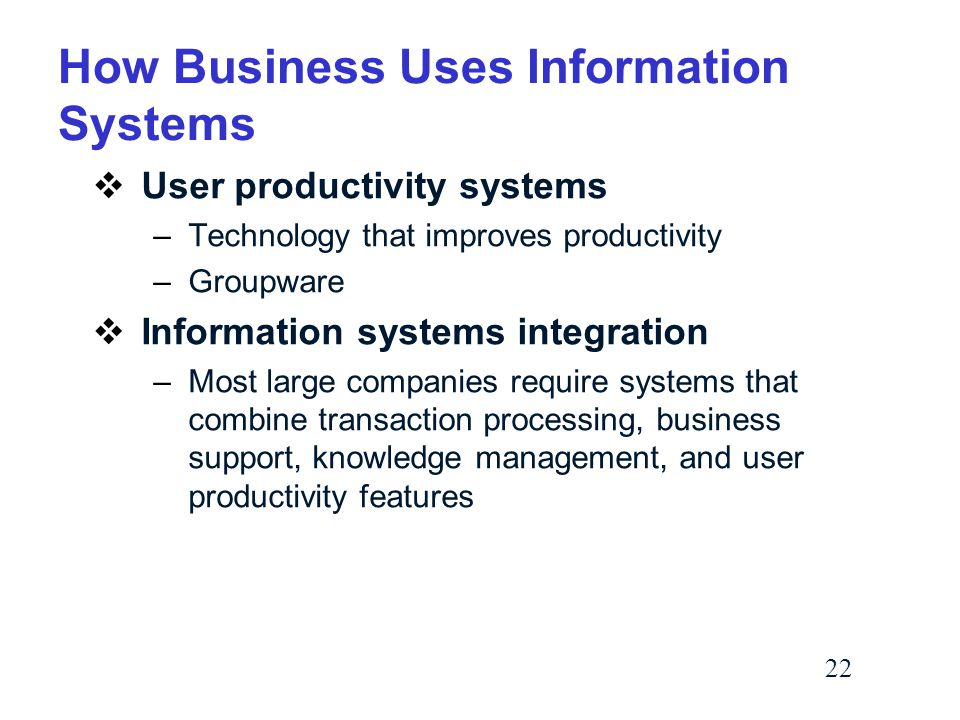22 How Business Uses Information Systems  User productivity systems –Technology that improves productivity –Groupware  Information systems integration –Most large companies require systems that combine transaction processing, business support, knowledge management, and user productivity features