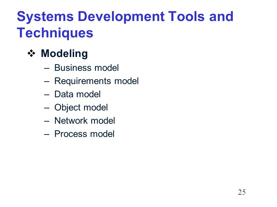 25 Systems Development Tools and Techniques  Modeling –Business model –Requirements model –Data model –Object model –Network model –Process model