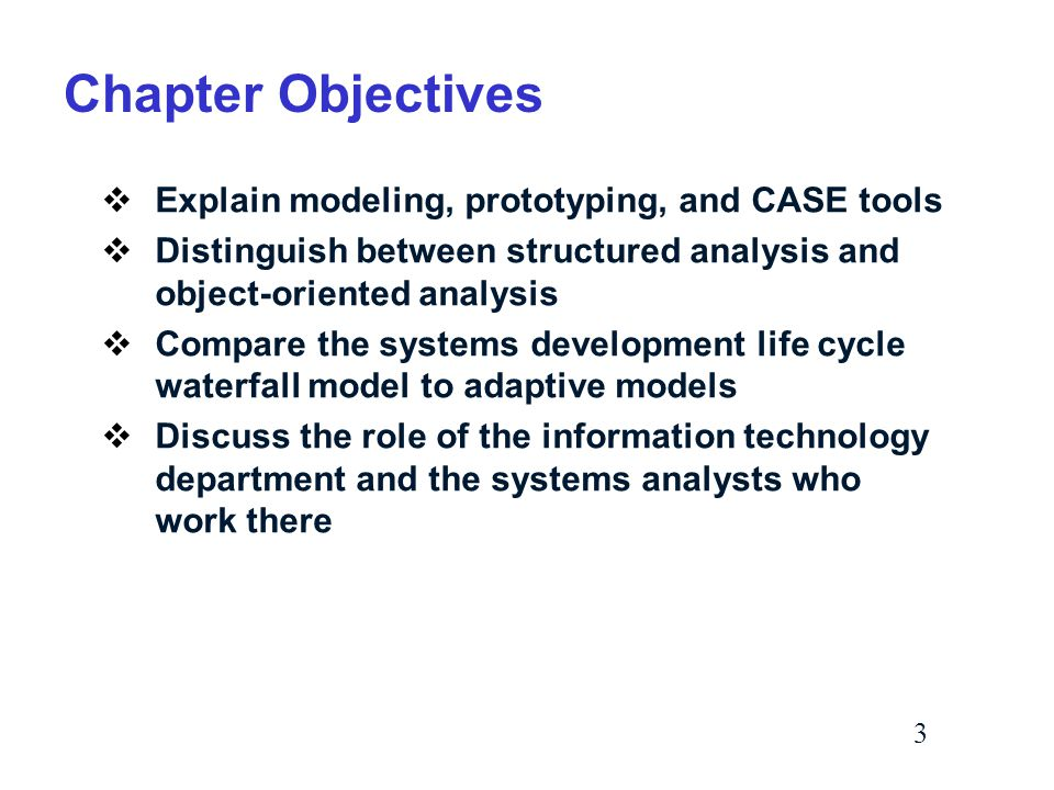 3 Chapter Objectives  Explain modeling, prototyping, and CASE tools  Distinguish between structured analysis and object-oriented analysis  Compare the systems development life cycle waterfall model to adaptive models  Discuss the role of the information technology department and the systems analysts who work there