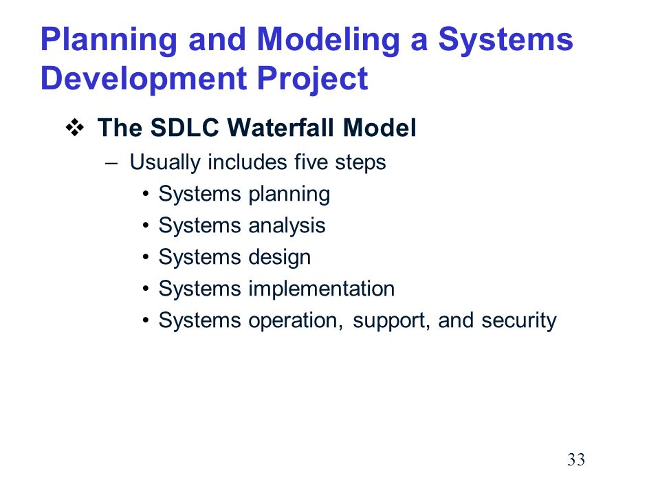 33 Planning and Modeling a Systems Development Project  The SDLC Waterfall Model –Usually includes five steps Systems planning Systems analysis Systems design Systems implementation Systems operation, support, and security