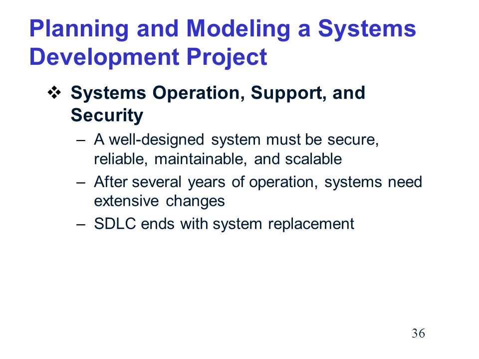 36 Planning and Modeling a Systems Development Project  Systems Operation, Support, and Security –A well-designed system must be secure, reliable, maintainable, and scalable –After several years of operation, systems need extensive changes –SDLC ends with system replacement