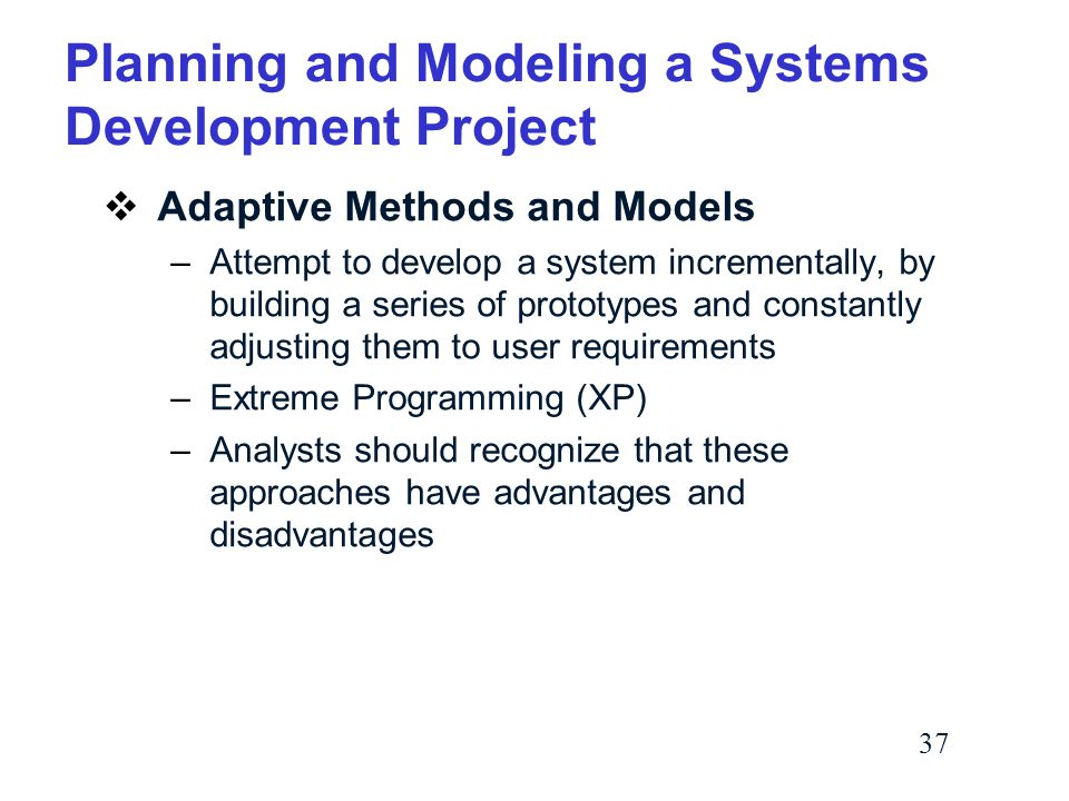 37 Planning and Modeling a Systems Development Project  Adaptive Methods and Models –Attempt to develop a system incrementally, by building a series of prototypes and constantly adjusting them to user requirements –Extreme Programming (XP) –Analysts should recognize that these approaches have advantages and disadvantages