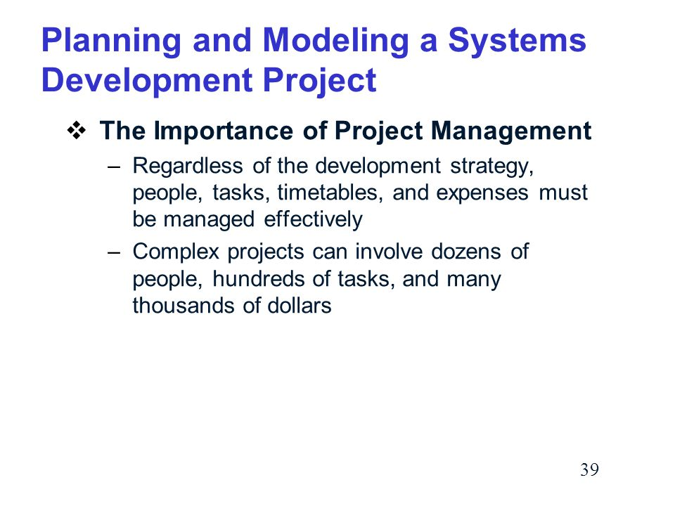 39 Planning and Modeling a Systems Development Project  The Importance of Project Management –Regardless of the development strategy, people, tasks, timetables, and expenses must be managed effectively –Complex projects can involve dozens of people, hundreds of tasks, and many thousands of dollars