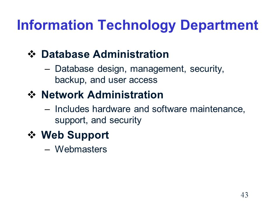 43 Information Technology Department  Database Administration –Database design, management, security, backup, and user access  Network Administration –Includes hardware and software maintenance, support, and security  Web Support –Webmasters