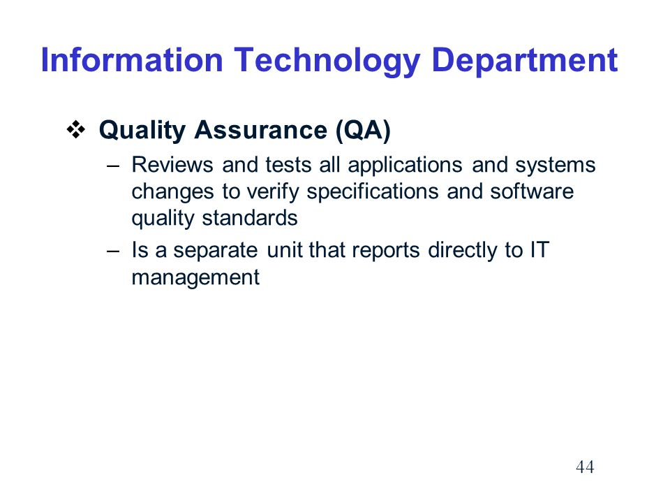 44 Information Technology Department  Quality Assurance (QA) –Reviews and tests all applications and systems changes to verify specifications and software quality standards –Is a separate unit that reports directly to IT management