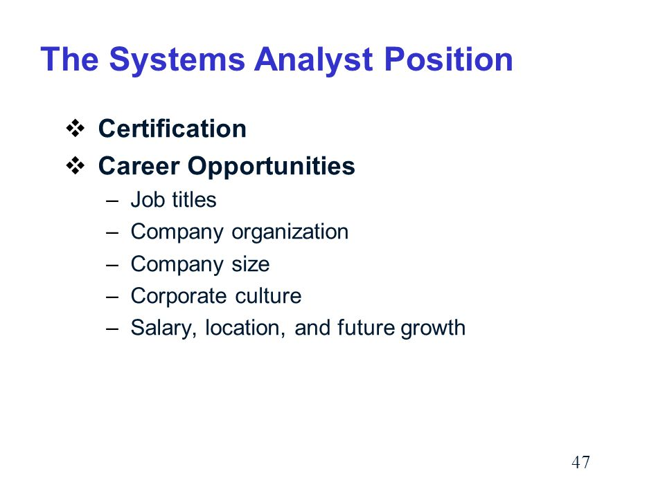 47 The Systems Analyst Position  Certification  Career Opportunities –Job titles –Company organization –Company size –Corporate culture –Salary, location, and future growth