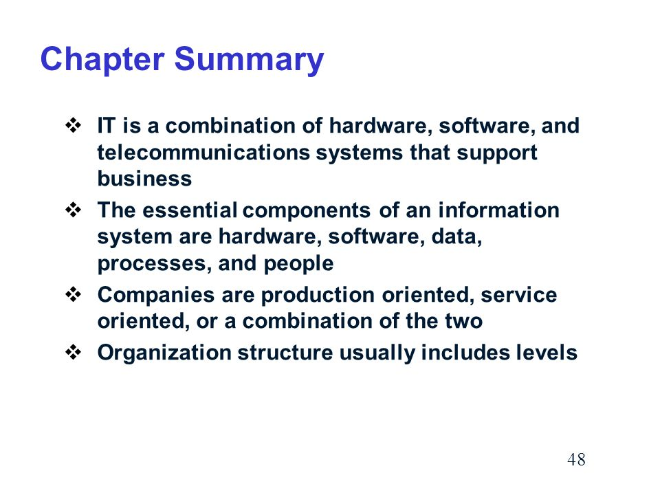48 Chapter Summary  IT is a combination of hardware, software, and telecommunications systems that support business  The essential components of an information system are hardware, software, data, processes, and people  Companies are production oriented, service oriented, or a combination of the two  Organization structure usually includes levels