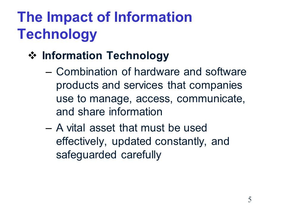 5 The Impact of Information Technology  Information Technology –Combination of hardware and software products and services that companies use to manage, access, communicate, and share information –A vital asset that must be used effectively, updated constantly, and safeguarded carefully