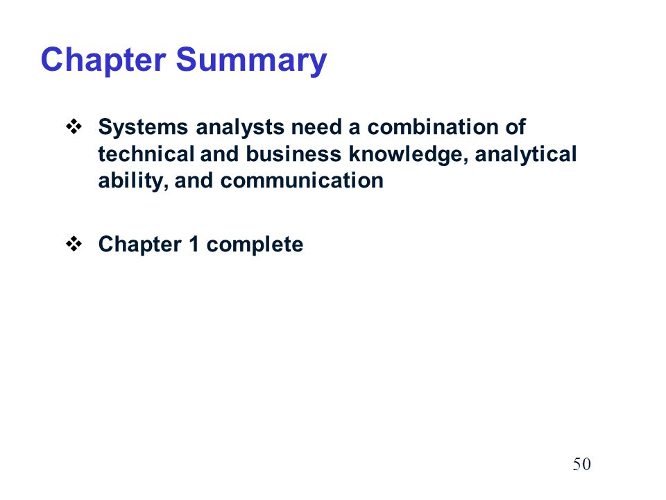 50 Chapter Summary  Systems analysts need a combination of technical and business knowledge, analytical ability, and communication  Chapter 1 complete