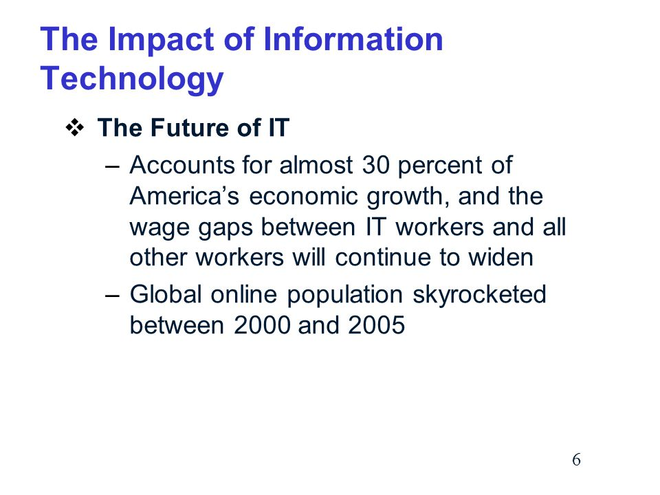 6 The Impact of Information Technology  The Future of IT –Accounts for almost 30 percent of America's economic growth, and the wage gaps between IT workers and all other workers will continue to widen –Global online population skyrocketed between 2000 and 2005