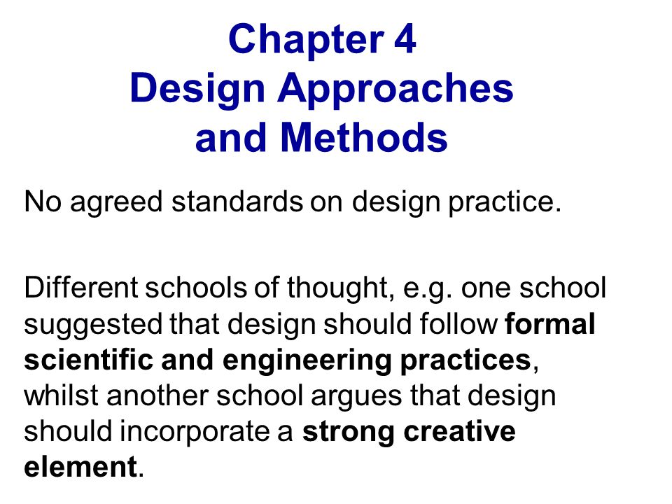 Chapter 4 Design Approaches and Methods No agreed standards on design practice. Different schools of thought, e.g. one school suggested that design sh