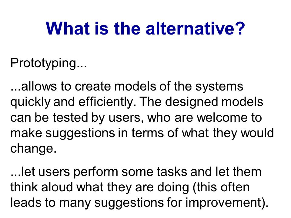 What is the alternative? Prototyping......allows to create models of the systems quickly and efficiently. The designed models can be tested by users,