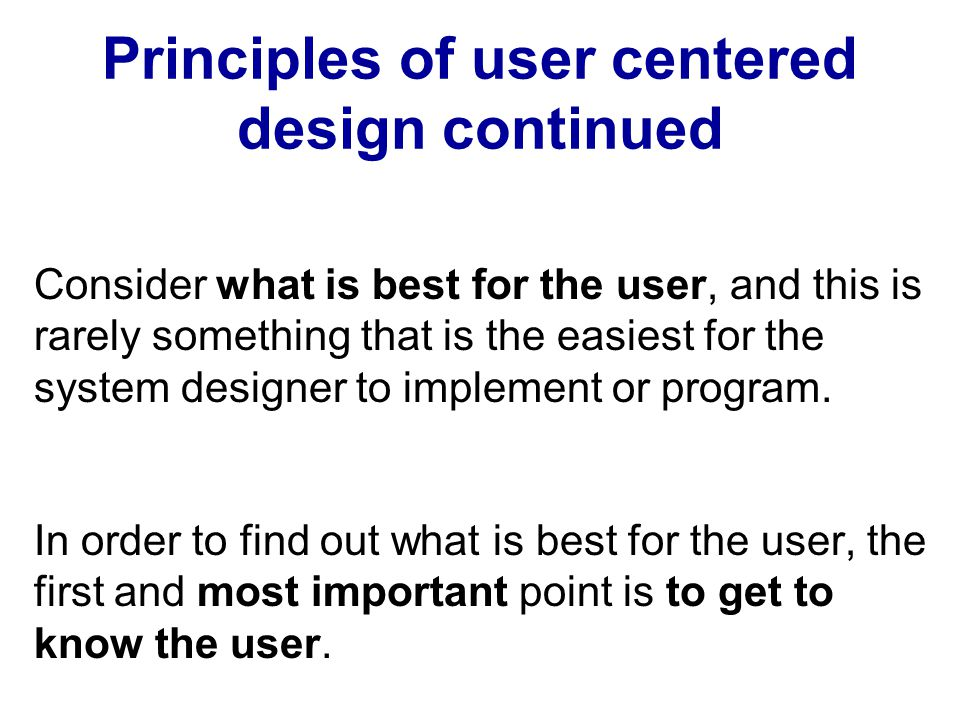 Principles of user centered design continued Consider what is best for the user, and this is rarely something that is the easiest for the system desig