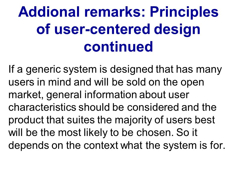 Addional remarks: Principles of user-centered design continued If a generic system is designed that has many users in mind and will be sold on the ope