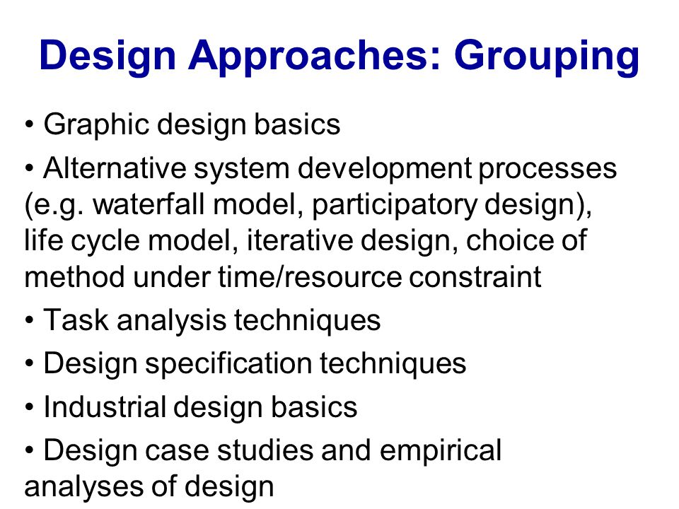 Design Approaches: Grouping Graphic design basics Alternative system development processes (e.g. waterfall model, participatory design), life cycle mo