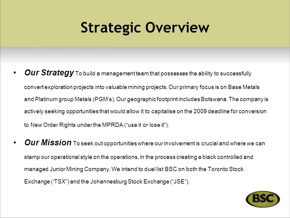 Strategic Overview Our Strategy To build a management team that possesses the ability to successfully convert exploration projects into valuable mining projects.
