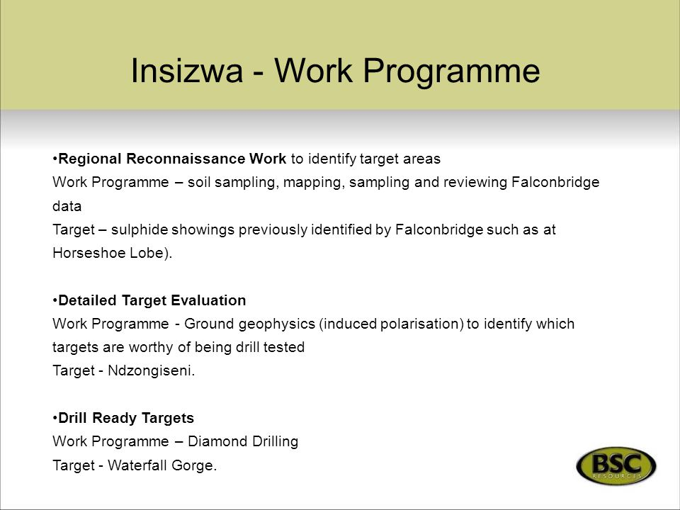 Insizwa - Work Programme Regional Reconnaissance Work to identify target areas Work Programme – soil sampling, mapping, sampling and reviewing Falconbridge data Target – sulphide showings previously identified by Falconbridge such as at Horseshoe Lobe).