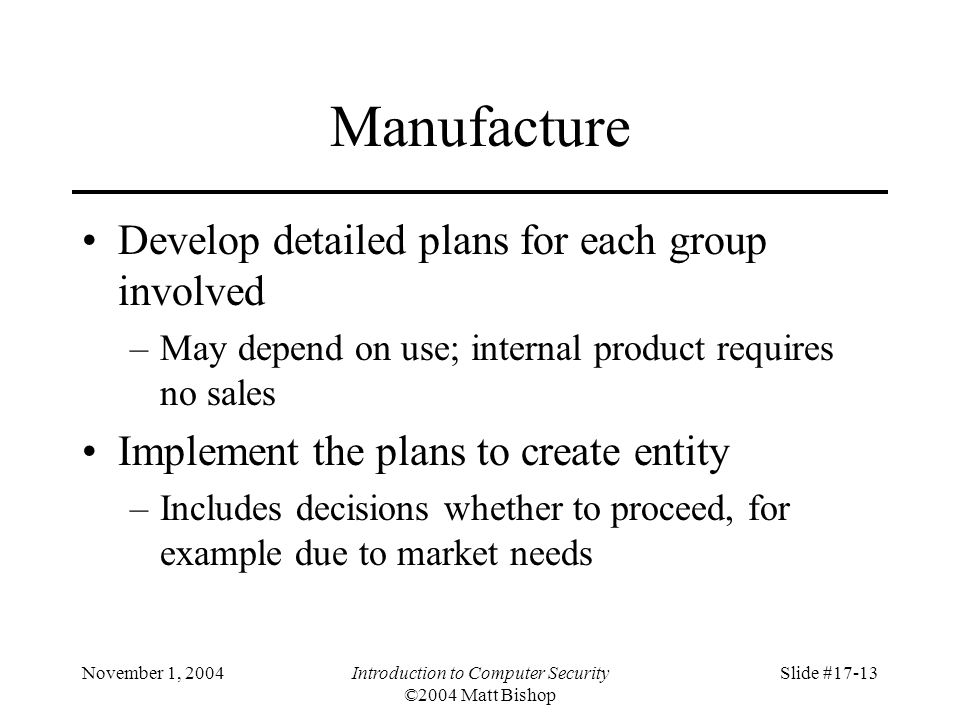 November 1, 2004Introduction to Computer Security ©2004 Matt Bishop Slide #17-13 Manufacture Develop detailed plans for each group involved –May depend on use; internal product requires no sales Implement the plans to create entity –Includes decisions whether to proceed, for example due to market needs
