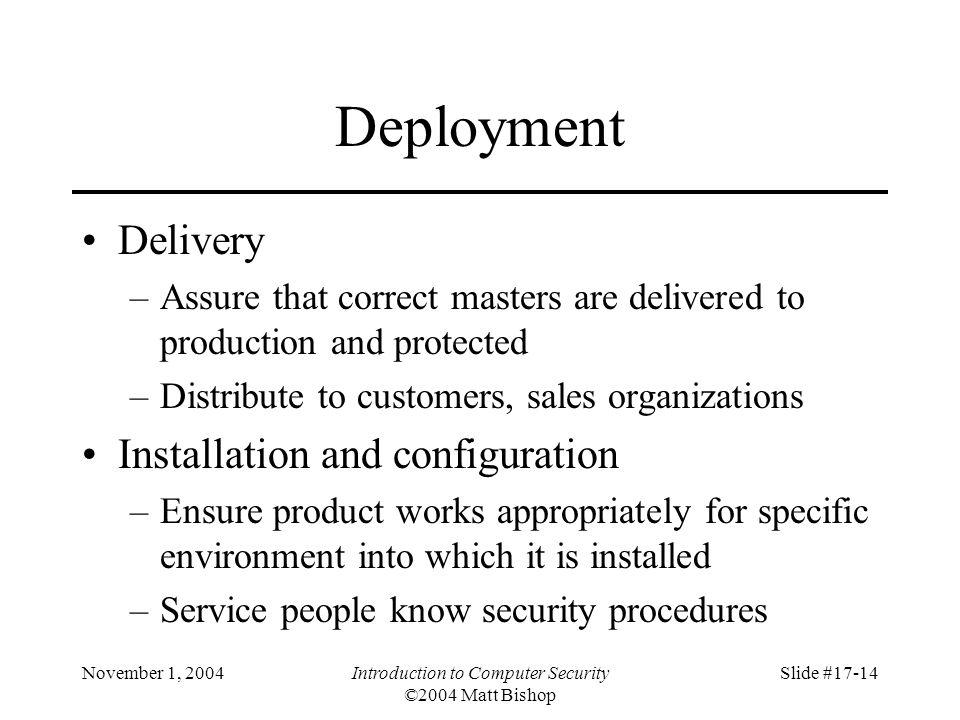 November 1, 2004Introduction to Computer Security ©2004 Matt Bishop Slide #17-14 Deployment Delivery –Assure that correct masters are delivered to production and protected –Distribute to customers, sales organizations Installation and configuration –Ensure product works appropriately for specific environment into which it is installed –Service people know security procedures
