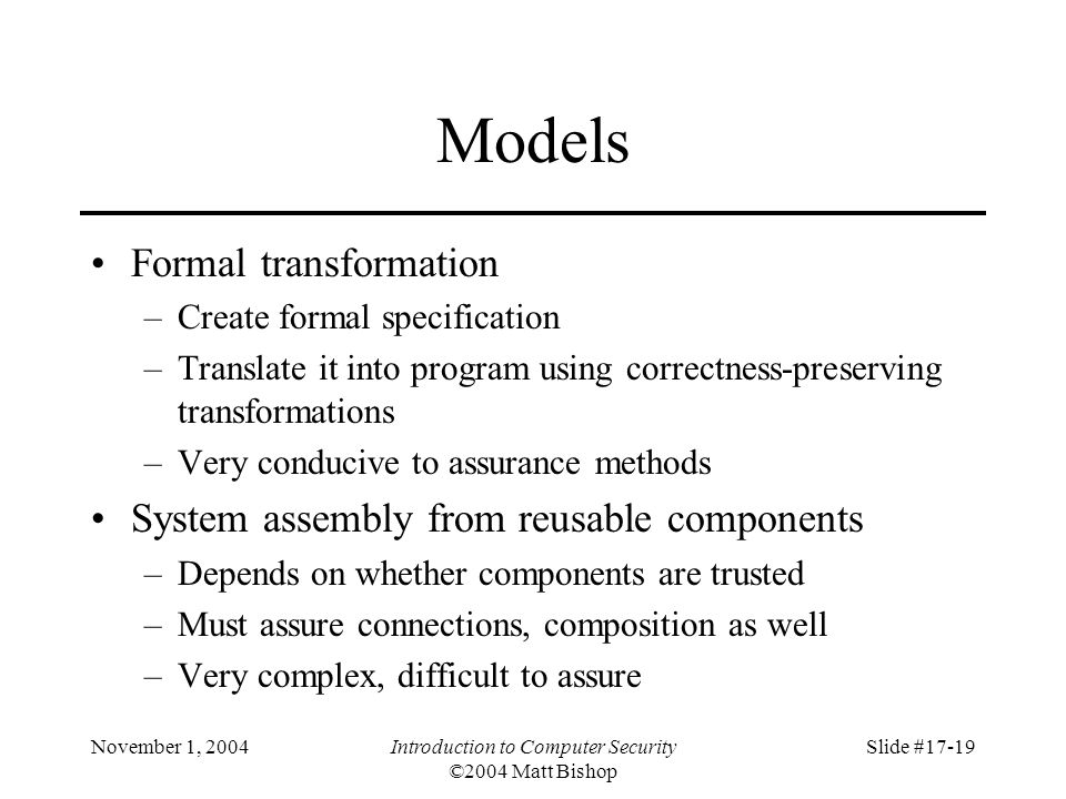 November 1, 2004Introduction to Computer Security ©2004 Matt Bishop Slide #17-19 Models Formal transformation –Create formal specification –Translate it into program using correctness-preserving transformations –Very conducive to assurance methods System assembly from reusable components –Depends on whether components are trusted –Must assure connections, composition as well –Very complex, difficult to assure