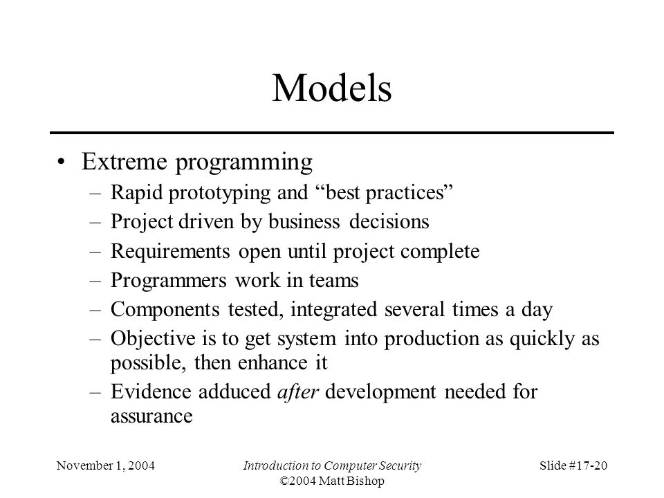 November 1, 2004Introduction to Computer Security ©2004 Matt Bishop Slide #17-20 Models Extreme programming –Rapid prototyping and best practices –Project driven by business decisions –Requirements open until project complete –Programmers work in teams –Components tested, integrated several times a day –Objective is to get system into production as quickly as possible, then enhance it –Evidence adduced after development needed for assurance