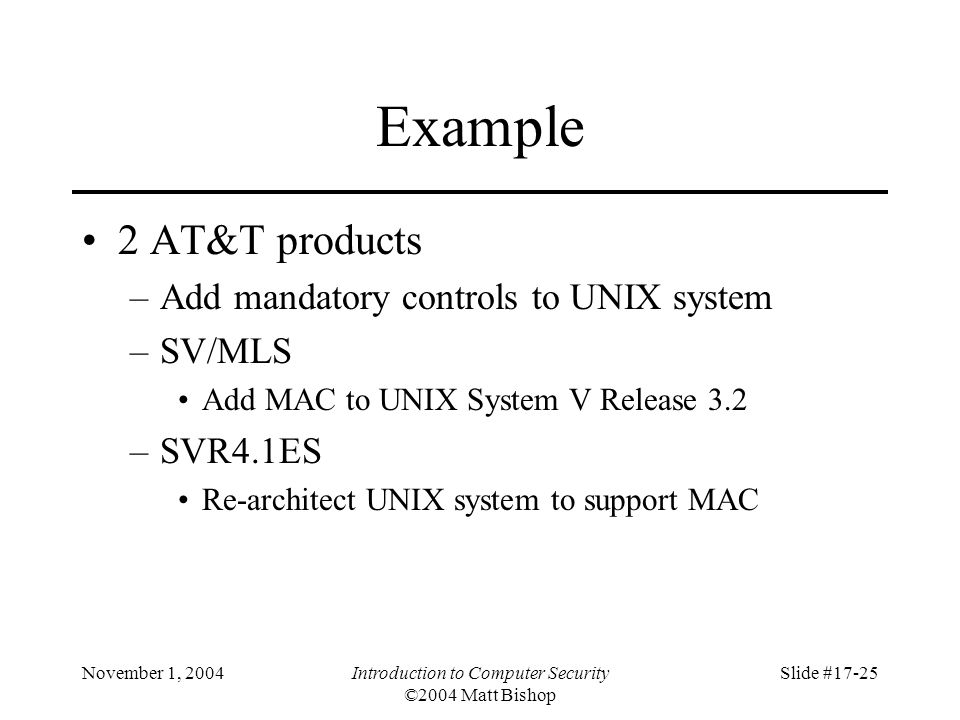 November 1, 2004Introduction to Computer Security ©2004 Matt Bishop Slide #17-25 Example 2 AT&T products –Add mandatory controls to UNIX system –SV/MLS Add MAC to UNIX System V Release 3.2 –SVR4.1ES Re-architect UNIX system to support MAC