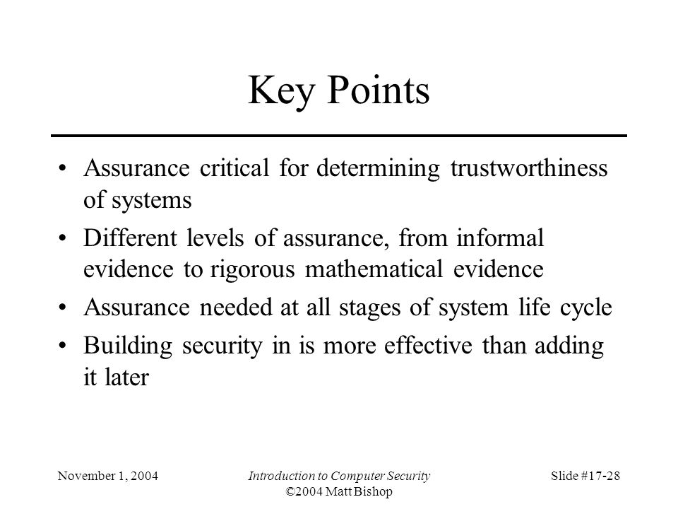 November 1, 2004Introduction to Computer Security ©2004 Matt Bishop Slide #17-28 Key Points Assurance critical for determining trustworthiness of systems Different levels of assurance, from informal evidence to rigorous mathematical evidence Assurance needed at all stages of system life cycle Building security in is more effective than adding it later