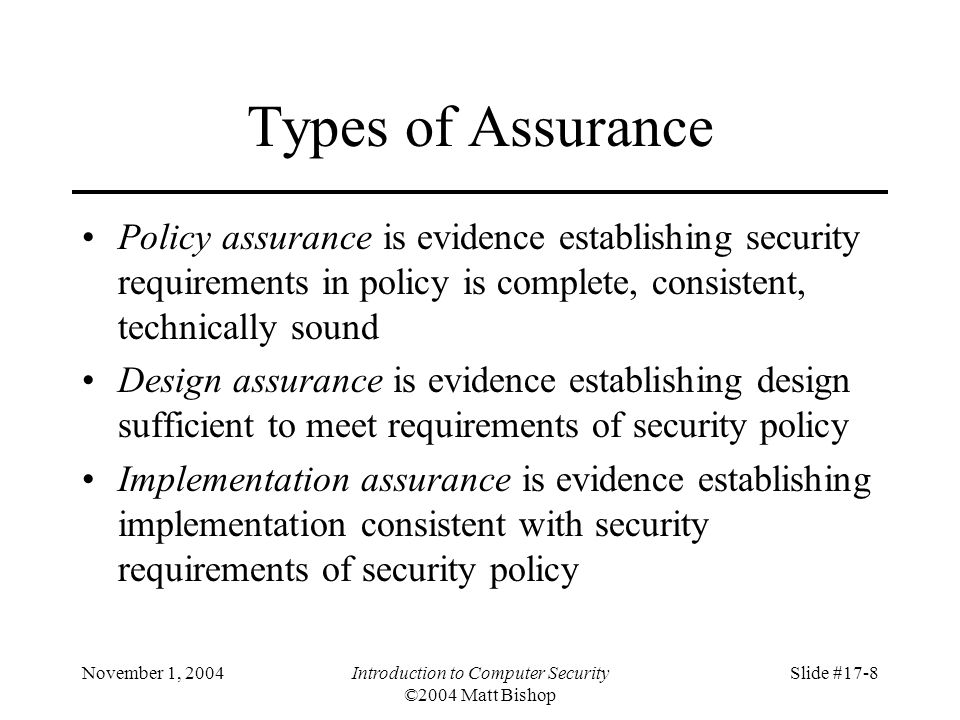 November 1, 2004Introduction to Computer Security ©2004 Matt Bishop Slide #17-8 Types of Assurance Policy assurance is evidence establishing security requirements in policy is complete, consistent, technically sound Design assurance is evidence establishing design sufficient to meet requirements of security policy Implementation assurance is evidence establishing implementation consistent with security requirements of security policy