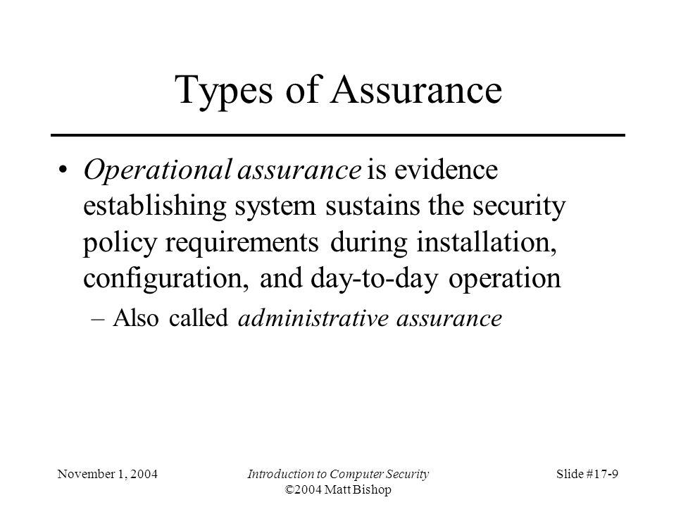 November 1, 2004Introduction to Computer Security ©2004 Matt Bishop Slide #17-9 Types of Assurance Operational assurance is evidence establishing system sustains the security policy requirements during installation, configuration, and day-to-day operation –Also called administrative assurance