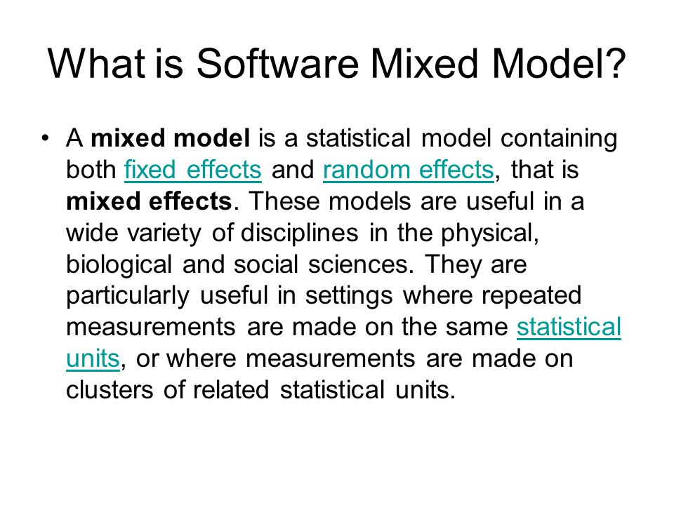 What is Software Mixed Model? A mixed model is a statistical model containing both fixed effects and random effects, that is mixed effects. These mode