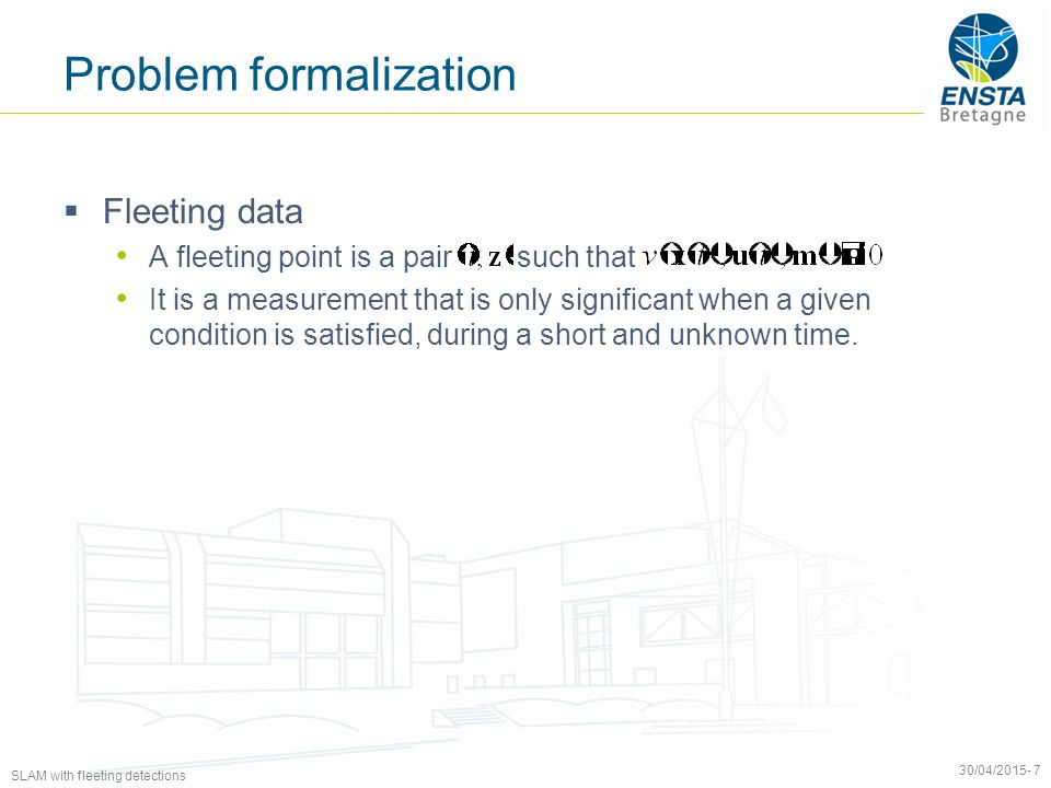 SLAM with fleeting detections 30/04/2015- 7 Problem formalization  Fleeting data A fleeting point is a pair such that It is a measurement that is only significant when a given condition is satisfied, during a short and unknown time.
