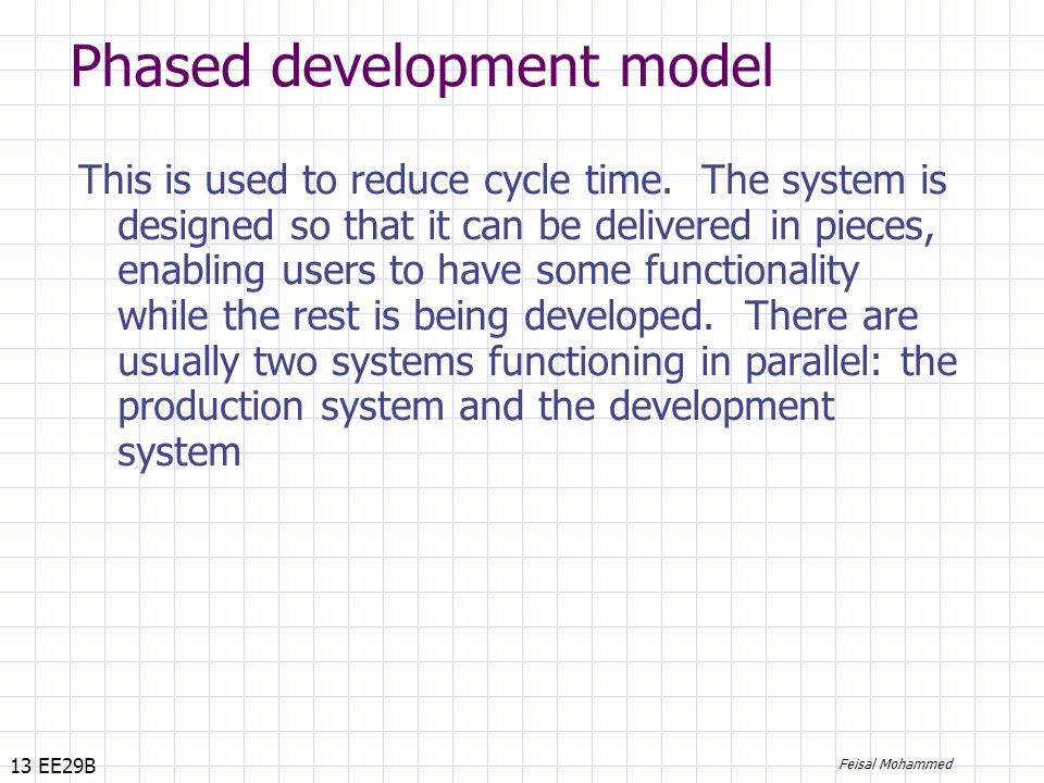 13 EE29B Feisal Mohammed Phased development model This is used to reduce cycle time.