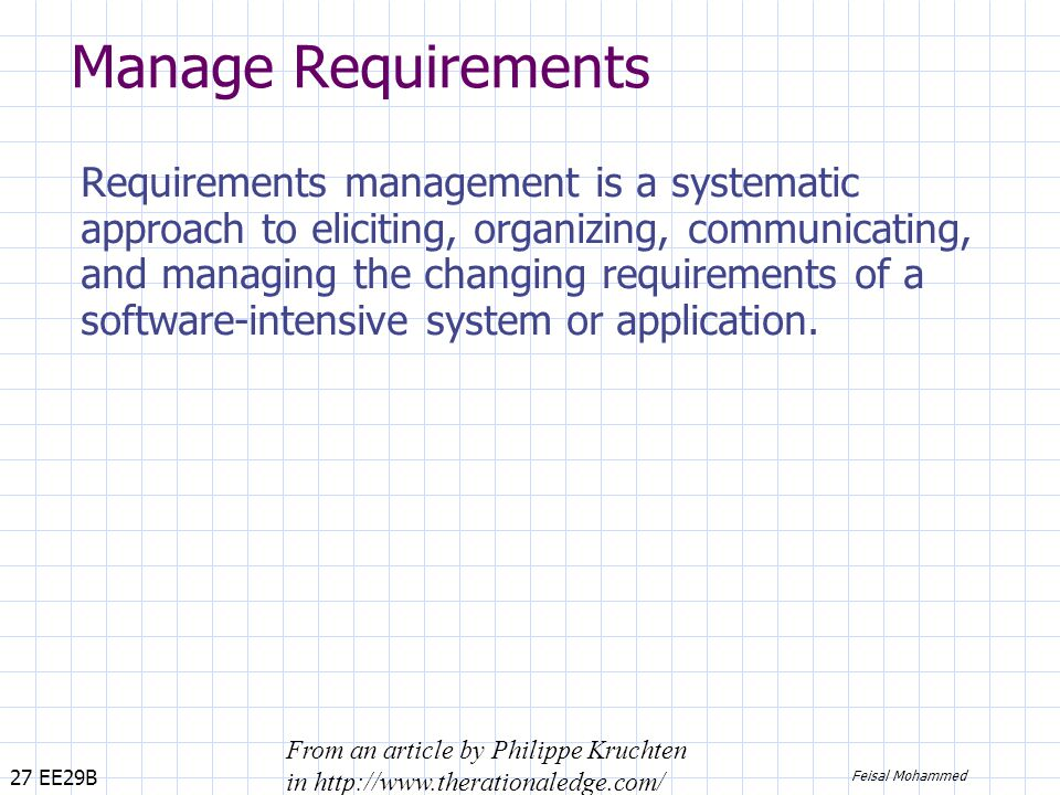 27 EE29B Feisal Mohammed Manage Requirements Requirements management is a systematic approach to eliciting, organizing, communicating, and managing the changing requirements of a software-intensive system or application.