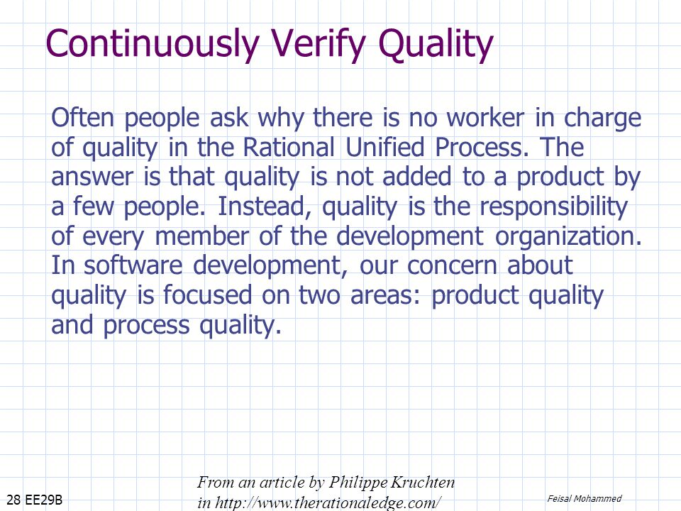 28 EE29B Feisal Mohammed Continuously Verify Quality Often people ask why there is no worker in charge of quality in the Rational Unified Process.