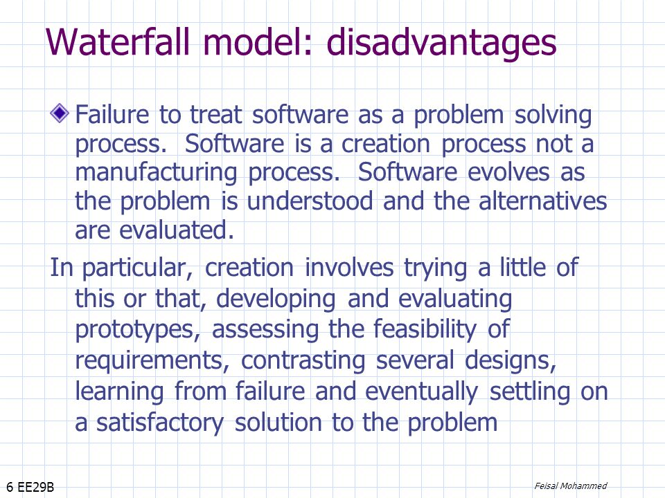 6 EE29B Feisal Mohammed Waterfall model: disadvantages Failure to treat software as a problem solving process.