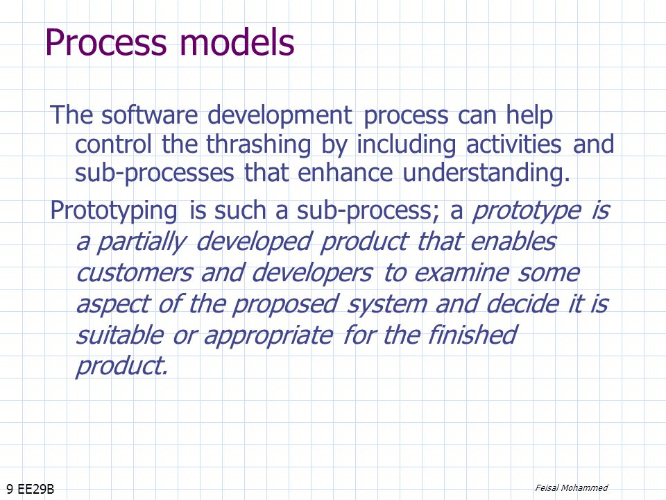 9 EE29B Feisal Mohammed Process models The software development process can help control the thrashing by including activities and sub-processes that enhance understanding.